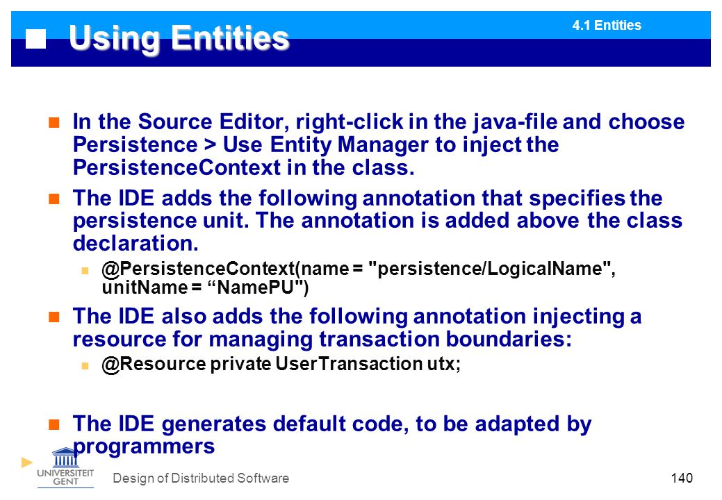 Design of Distributed Software140 Using Entities In the Source Editor, right-click in the java-file and choose Persistence > Use Entity Manager to inject the PersistenceContext in the class.