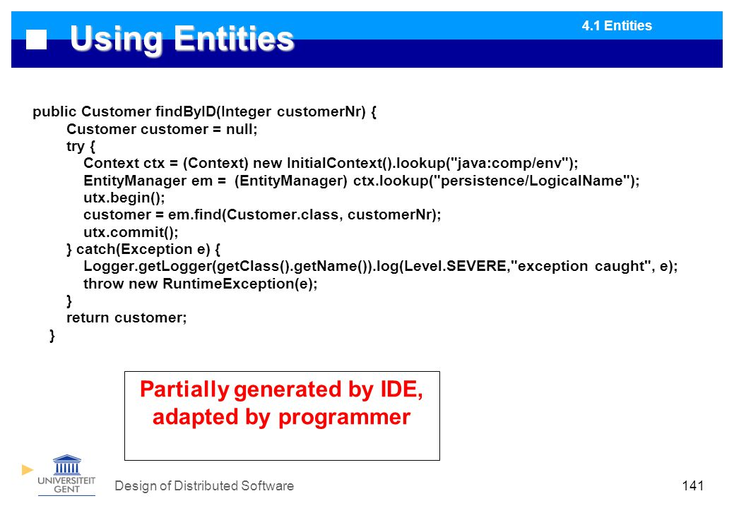 Design of Distributed Software141 Using Entities public Customer findByID(Integer customerNr) { Customer customer = null; try { Context ctx = (Context) new InitialContext().lookup( java:comp/env ); EntityManager em = (EntityManager) ctx.lookup( persistence/LogicalName ); utx.begin(); customer = em.find(Customer.class, customerNr); utx.commit(); } catch(Exception e) { Logger.getLogger(getClass().getName()).log(Level.SEVERE, exception caught , e); throw new RuntimeException(e); } return customer; } Partially generated by IDE, adapted by programmer 4.1 Entities