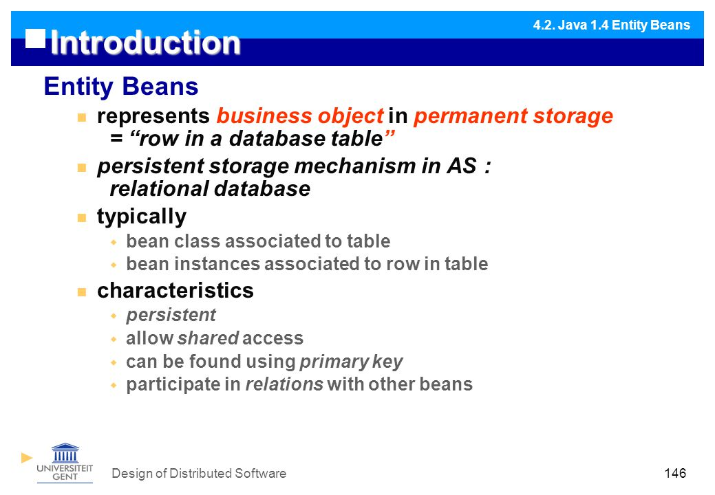 Design of Distributed Software146 Introduction Entity Beans represents business object in permanent storage = row in a database table persistent storage mechanism in AS : relational database typically  bean class associated to table  bean instances associated to row in table characteristics  persistent  allow shared access  can be found using primary key  participate in relations with other beans 4.2.