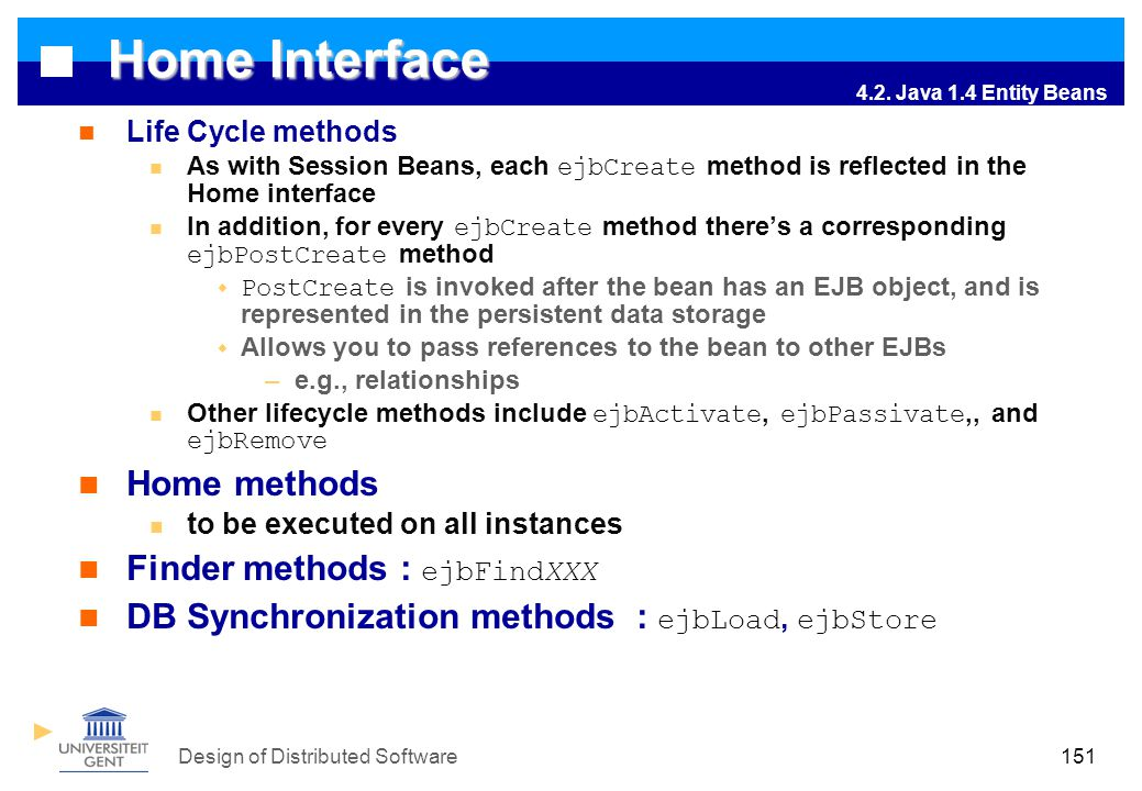 Design of Distributed Software151 Home Interface Life Cycle methods As with Session Beans, each ejbCreate method is reflected in the Home interface In addition, for every ejbCreate method there's a corresponding ejbPostCreate method  PostCreate is invoked after the bean has an EJB object, and is represented in the persistent data storage  Allows you to pass references to the bean to other EJBs –e.g., relationships Other lifecycle methods include ejbActivate, ejbPassivate,, and ejbRemove Home methods to be executed on all instances Finder methods : ejbFindXXX DB Synchronization methods : ejbLoad, ejbStore 4.2.