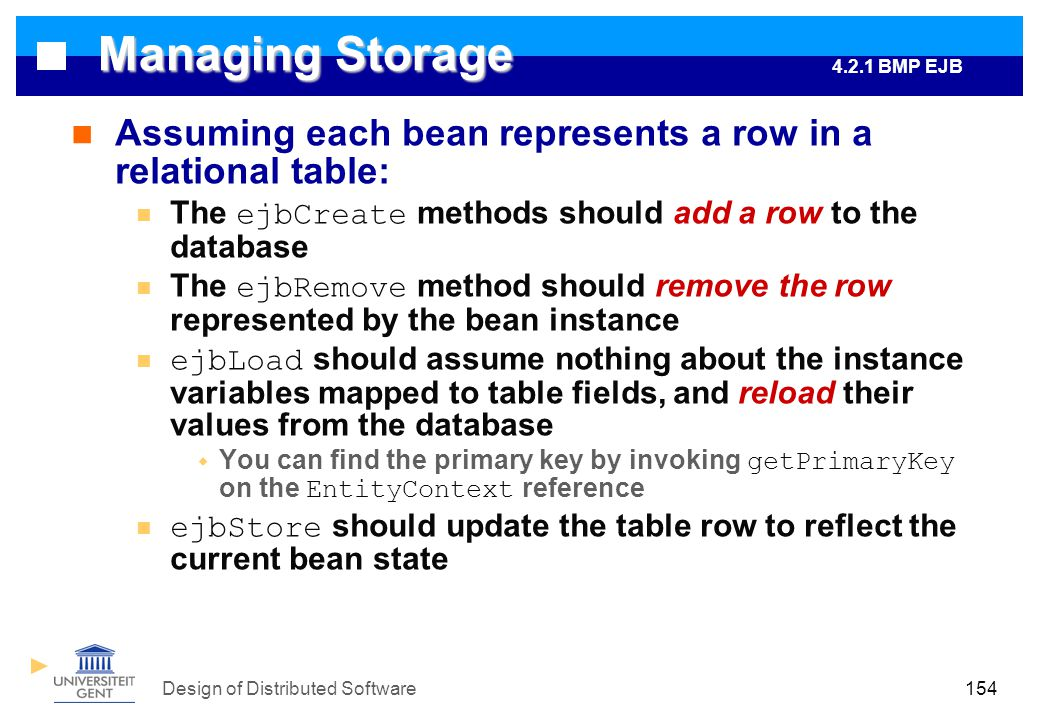 Design of Distributed Software154 Managing Storage Assuming each bean represents a row in a relational table: The ejbCreate methods should add a row to the database The ejbRemove method should remove the row represented by the bean instance ejbLoad should assume nothing about the instance variables mapped to table fields, and reload their values from the database  You can find the primary key by invoking getPrimaryKey on the EntityContext reference ejbStore should update the table row to reflect the current bean state 4.2.1 BMP EJB