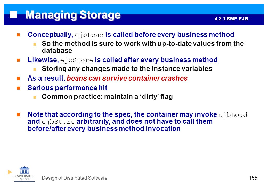 Design of Distributed Software155 Managing Storage Conceptually, ejbLoad is called before every business method So the method is sure to work with up-to-date values from the database Likewise, ejbStore is called after every business method Storing any changes made to the instance variables As a result, beans can survive container crashes Serious performance hit Common practice: maintain a 'dirty' flag Note that according to the spec, the container may invoke ejbLoad and ejbStore arbitrarily, and does not have to call them before/after every business method invocation 4.2.1 BMP EJB