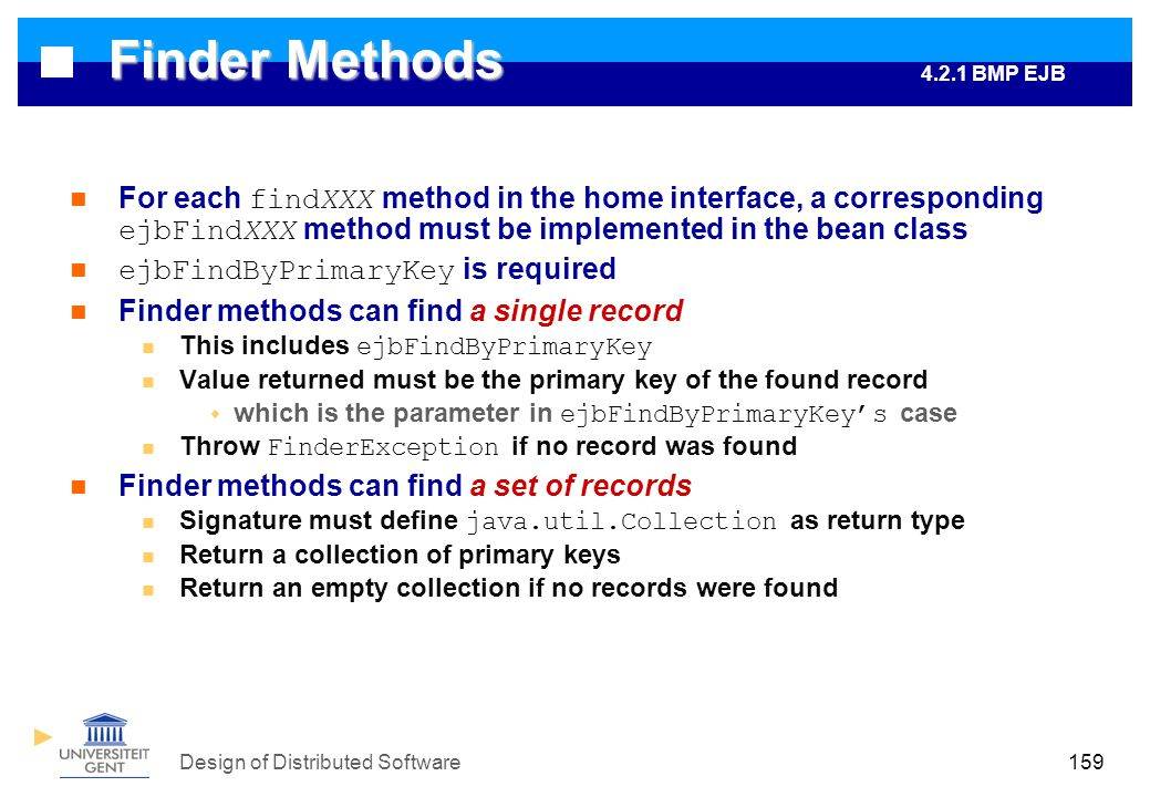 Design of Distributed Software159 Finder Methods For each findXXX method in the home interface, a corresponding ejbFindXXX method must be implemented in the bean class ejbFindByPrimaryKey is required Finder methods can find a single record This includes ejbFindByPrimaryKey Value returned must be the primary key of the found record  which is the parameter in ejbFindByPrimaryKey's case Throw FinderException if no record was found Finder methods can find a set of records Signature must define java.util.Collection as return type Return a collection of primary keys Return an empty collection if no records were found 4.2.1 BMP EJB