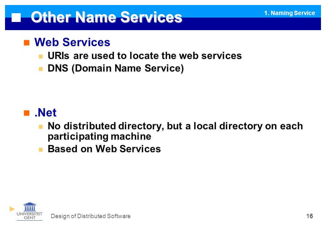 Design of Distributed Software16 Other Name Services Web Services URIs are used to locate the web services DNS (Domain Name Service).Net No distributed directory, but a local directory on each participating machine Based on Web Services 1.