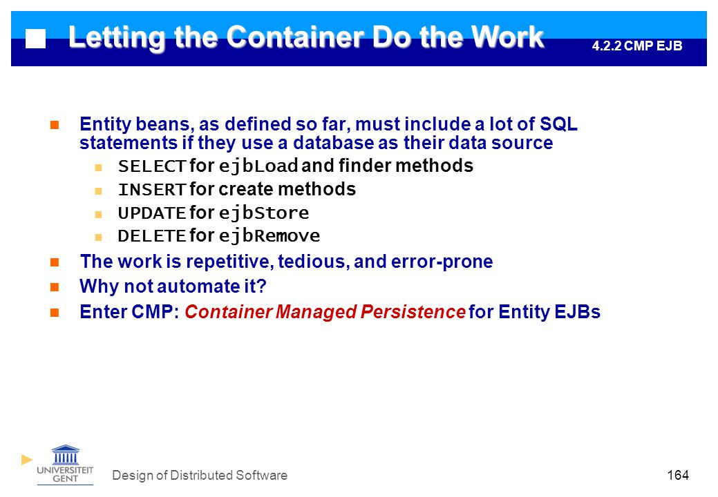 Design of Distributed Software164 Letting the Container Do the Work Entity beans, as defined so far, must include a lot of SQL statements if they use a database as their data source SELECT for ejbLoad and finder methods INSERT for create methods UPDATE for ejbStore DELETE for ejbRemove The work is repetitive, tedious, and error-prone Why not automate it.