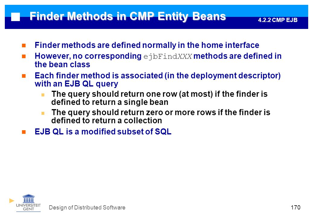 Design of Distributed Software170 Finder Methods in CMP Entity Beans Finder methods are defined normally in the home interface However, no corresponding ejbFindXXX methods are defined in the bean class Each finder method is associated (in the deployment descriptor) with an EJB QL query The query should return one row (at most) if the finder is defined to return a single bean The query should return zero or more rows if the finder is defined to return a collection EJB QL is a modified subset of SQL 4.2.2 CMP EJB