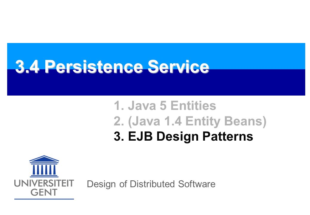 Design of Distributed Software 3.4 Persistence Service 1.Java 5 Entities 2.(Java 1.4 Entity Beans) 3.EJB Design Patterns