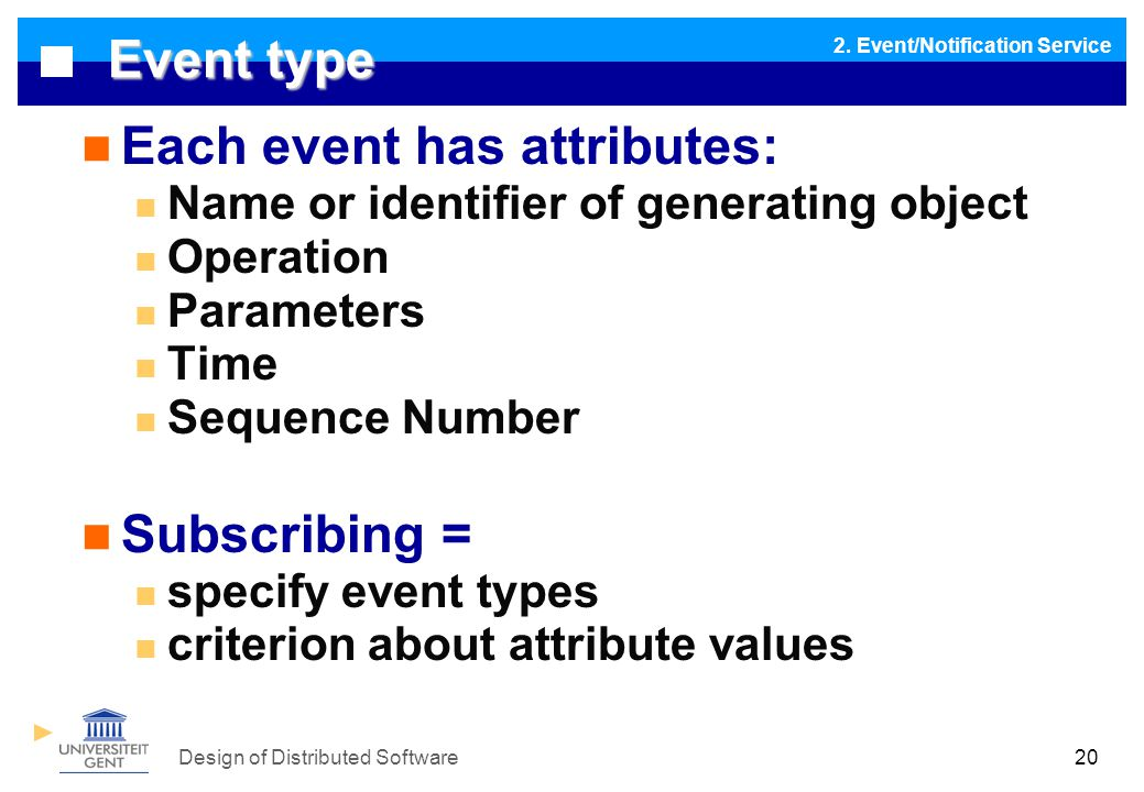 Design of Distributed Software20 Event type Each event has attributes: Name or identifier of generating object Operation Parameters Time Sequence Number Subscribing = specify event types criterion about attribute values 2.