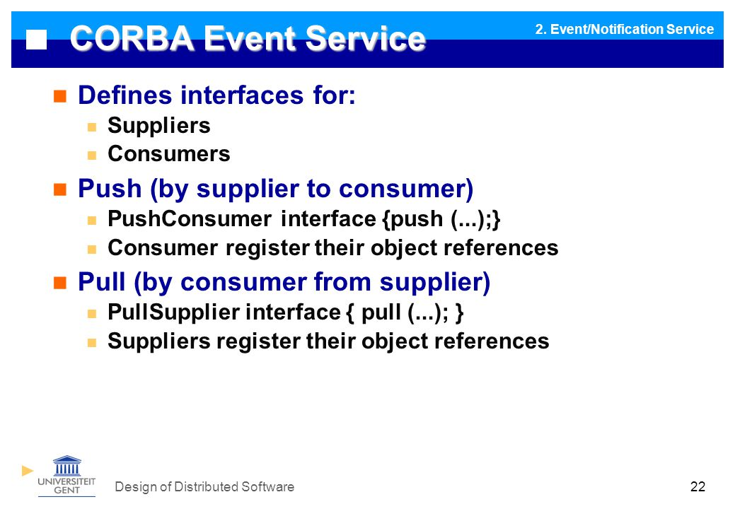 Design of Distributed Software22 CORBA Event Service Defines interfaces for: Suppliers Consumers Push (by supplier to consumer) PushConsumer interface {push (...);} Consumer register their object references Pull (by consumer from supplier) PullSupplier interface { pull (...); } Suppliers register their object references 2.