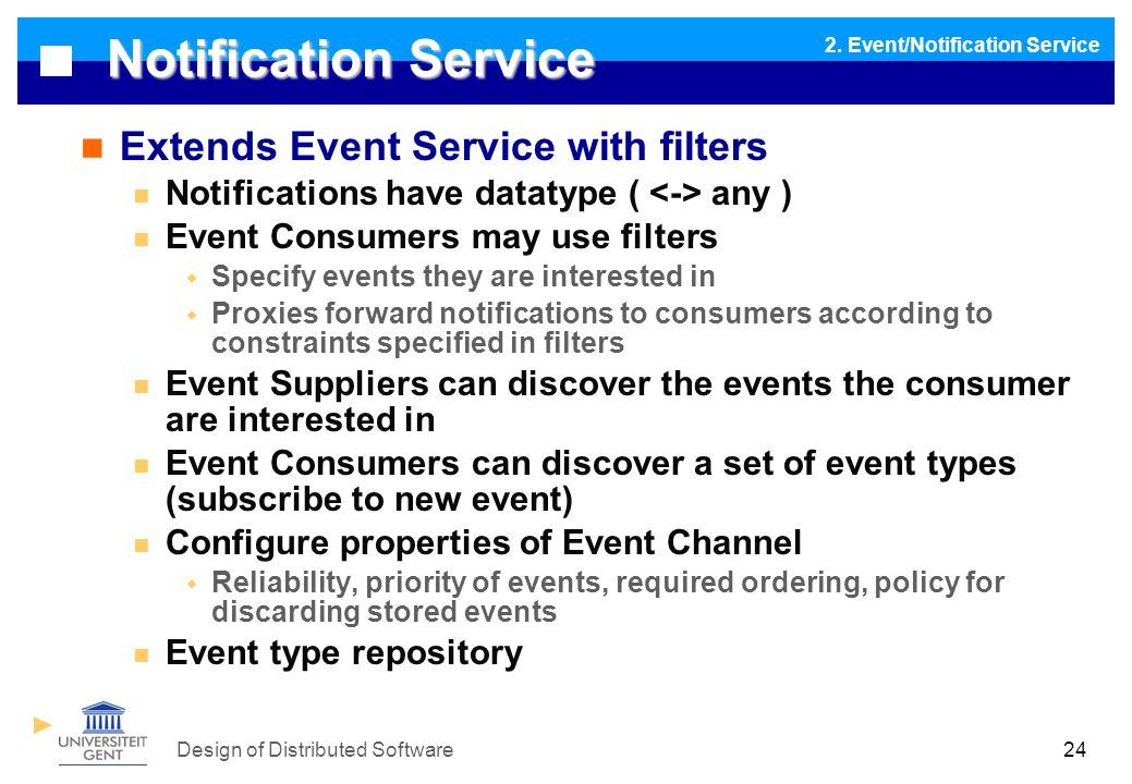 Design of Distributed Software24 Notification Service Extends Event Service with filters Notifications have datatype ( any ) Event Consumers may use filters  Specify events they are interested in  Proxies forward notifications to consumers according to constraints specified in filters Event Suppliers can discover the events the consumer are interested in Event Consumers can discover a set of event types (subscribe to new event) Configure properties of Event Channel  Reliability, priority of events, required ordering, policy for discarding stored events Event type repository 2.