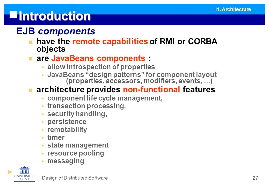 Design of Distributed Software27 Introduction EJB components have the remote capabilities of RMI or CORBA objects are JavaBeans components :  allow introspection of properties  JavaBeans design patterns for component layout (properties, accessors, modifiers, events,...) architecture provides non-functional features  component life cycle management,  transaction processing,  security handling,  persistence  remotability  timer  state management  resource pooling  messaging I1.