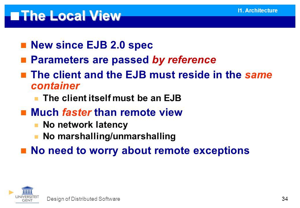 Design of Distributed Software34 The Local View New since EJB 2.0 spec Parameters are passed by reference The client and the EJB must reside in the same container The client itself must be an EJB Much faster than remote view No network latency No marshalling/unmarshalling No need to worry about remote exceptions I1.
