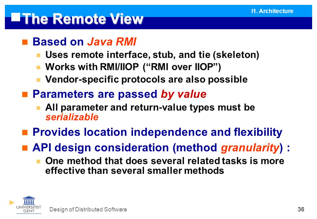 Design of Distributed Software36 The Remote View Based on Java RMI Uses remote interface, stub, and tie (skeleton) Works with RMI/IIOP ( RMI over IIOP ) Vendor-specific protocols are also possible Parameters are passed by value All parameter and return-value types must be serializable Provides location independence and flexibility API design consideration (method granularity) : One method that does several related tasks is more effective than several smaller methods I1.