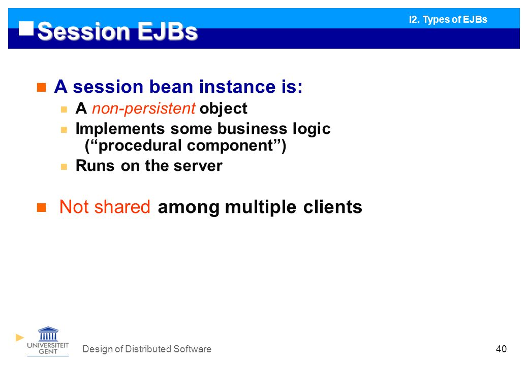 Design of Distributed Software40 Session EJBs A session bean instance is: A non-persistent object Implements some business logic ( procedural component ) Runs on the server Not shared among multiple clients I2.