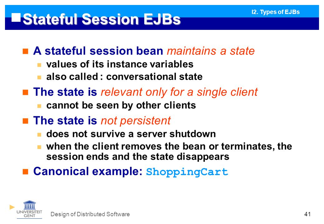 Design of Distributed Software41 Stateful Session EJBs A stateful session bean maintains a state values of its instance variables also called : conversational state The state is relevant only for a single client cannot be seen by other clients The state is not persistent does not survive a server shutdown when the client removes the bean or terminates, the session ends and the state disappears Canonical example: ShoppingCart I2.