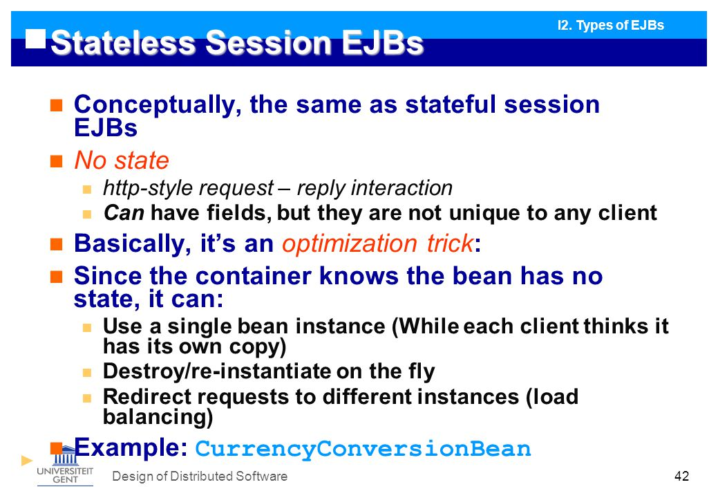 Design of Distributed Software42 Stateless Session EJBs Conceptually, the same as stateful session EJBs No state http-style request – reply interaction Can have fields, but they are not unique to any client Basically, it's an optimization trick: Since the container knows the bean has no state, it can: Use a single bean instance (While each client thinks it has its own copy) Destroy/re-instantiate on the fly Redirect requests to different instances (load balancing) Example: CurrencyConversionBean I2.