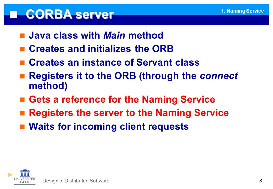 Design of Distributed Software8 CORBA server Java class with Main method Creates and initializes the ORB Creates an instance of Servant class Registers it to the ORB (through the connect method) Gets a reference for the Naming Service Registers the server to the Naming Service Waits for incoming client requests 1.