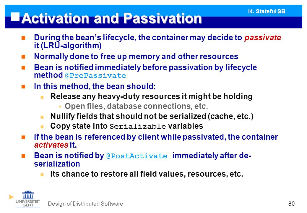 Design of Distributed Software80 Activation and Passivation During the bean's lifecycle, the container may decide to passivate it (LRU-algorithm) Normally done to free up memory and other resources Bean is notified immediately before passivation by lifecycle method @PrePassivate In this method, the bean should: Release any heavy-duty resources it might be holding  Open files, database connections, etc.