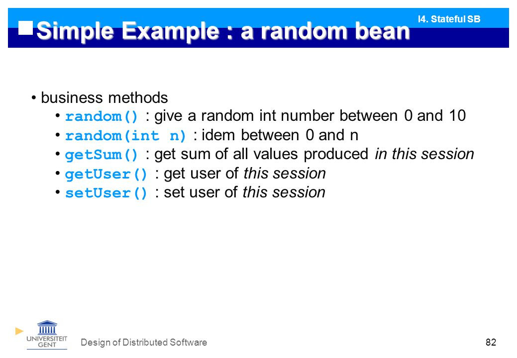 Design of Distributed Software82 Simple Example : a random bean business methods random() : give a random int number between 0 and 10 random(int n) : idem between 0 and n getSum() : get sum of all values produced in this session getUser() : get user of this session setUser() : set user of this session I4.