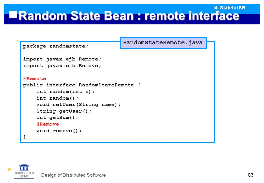 Design of Distributed Software83 Random State Bean : remote interface package randomstate; import javax.ejb.Remote; import javax.ejb.Remove; @Remote public interface RandomStateRemote { int random(int n); int random(); void setUser(String name); String getUser(); int getSum(); @Remove void remove(); } RandomStateRemote.java I4.