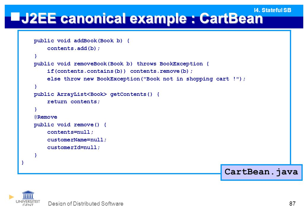 Design of Distributed Software87 J2EE canonical example : CartBean public void addBook(Book b) { contents.add(b); } public void removeBook(Book b) throws BookException { if(contents.contains(b)) contents.remove(b); else throw new BookException( Book not in shopping cart ! ); } public ArrayList getContents() { return contents; } @Remove public void remove() { contents=null; customerName=null; customerId=null; } I4.