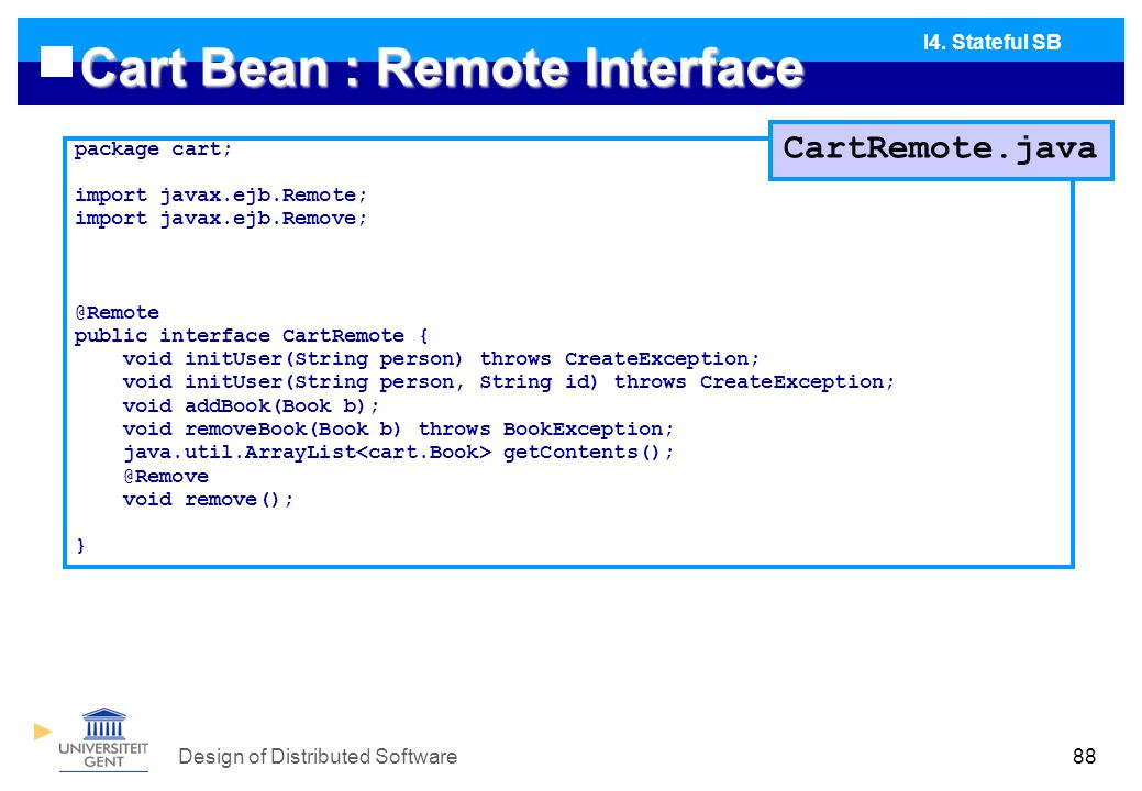 Design of Distributed Software88 Cart Bean : Remote Interface package cart; import javax.ejb.Remote; import javax.ejb.Remove; @Remote public interface CartRemote { void initUser(String person) throws CreateException; void initUser(String person, String id) throws CreateException; void addBook(Book b); void removeBook(Book b) throws BookException; java.util.ArrayList getContents(); @Remove void remove(); } I4.