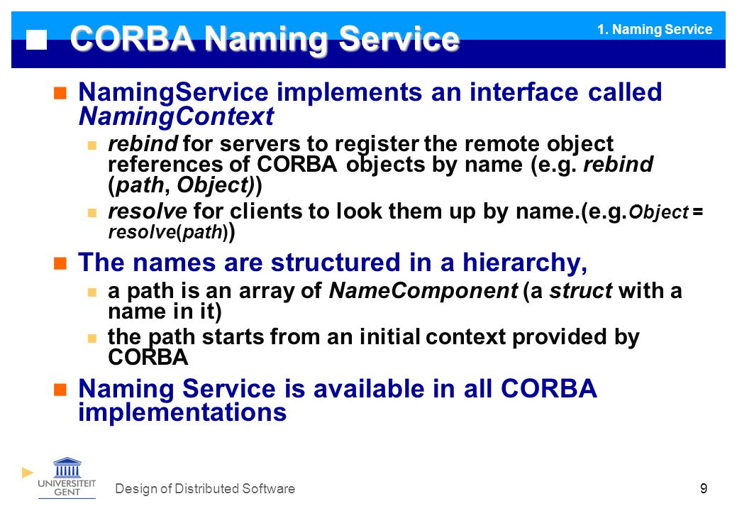 Design of Distributed Software9 CORBA Naming Service NamingService implements an interface called NamingContext rebind for servers to register the remote object references of CORBA objects by name (e.g.