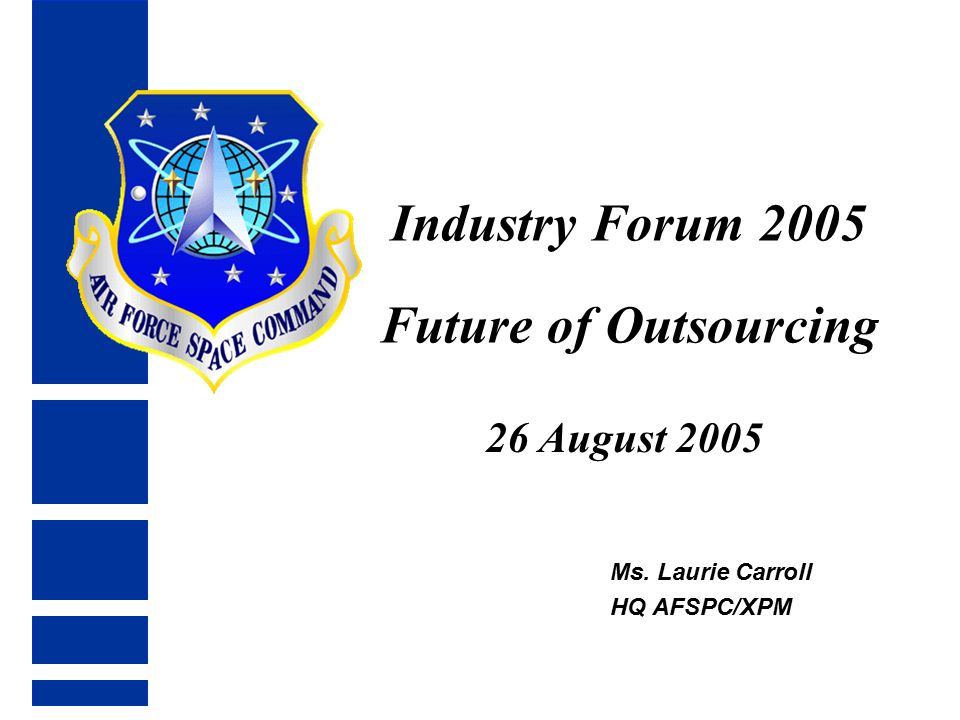Industry Forum 2005 Future of Outsourcing 26 August 2005 Ms. Laurie Carroll HQ AFSPC/XPM