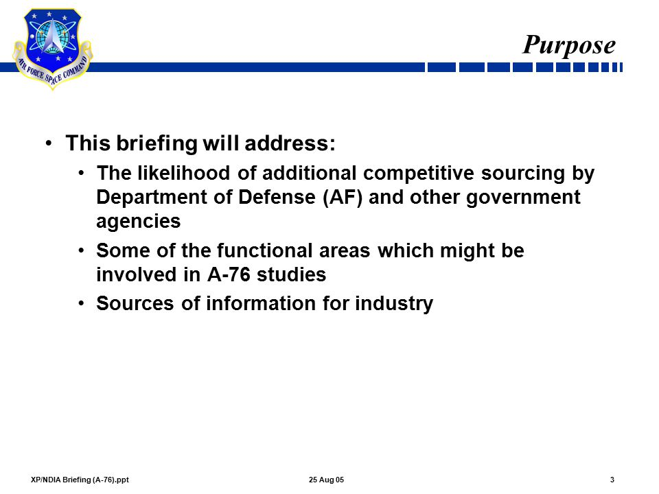 XP/NDIA Briefing (A-76).ppt325 Aug 05 Purpose This briefing will address: The likelihood of additional competitive sourcing by Department of Defense (AF) and other government agencies Some of the functional areas which might be involved in A-76 studies Sources of information for industry