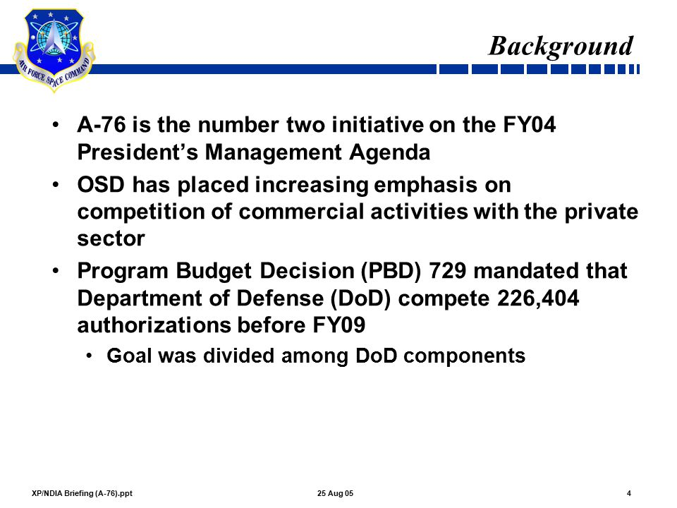 XP/NDIA Briefing (A-76).ppt525 Aug 05 Background (Cont'd) AF Goal: 51,501 AFSPC Goal: 3,461 Credits were approved for some previous competitions, privatization, military to civilian conversions, and other approved initiatives Command is still short of the mandated goal and must identify additional candidates Candidates identified may provide future business opportunities No specific information at this time, but notices will be posted on FedBizOpps