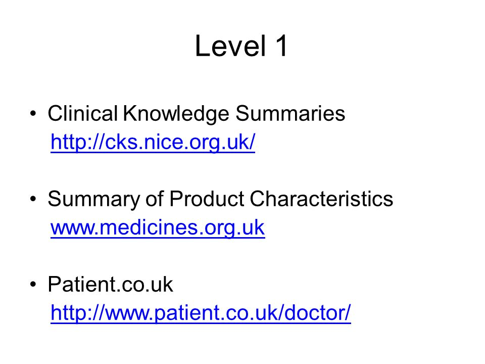Level 1 Clinical Knowledge Summaries http://cks.nice.org.uk/ Summary of Product Characteristics www.medicines.org.uk Patient.co.uk http://www.patient.