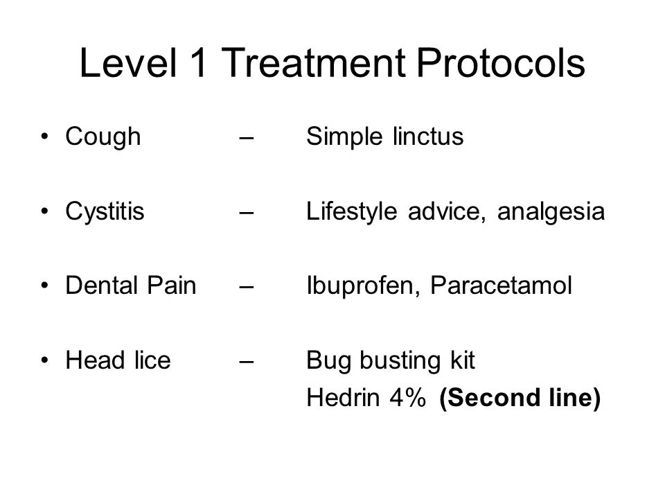 Cough– Simple linctus Cystitis – Lifestyle advice, analgesia Dental Pain–Ibuprofen, Paracetamol Head lice – Bug busting kit Hedrin 4% (Second line) Le