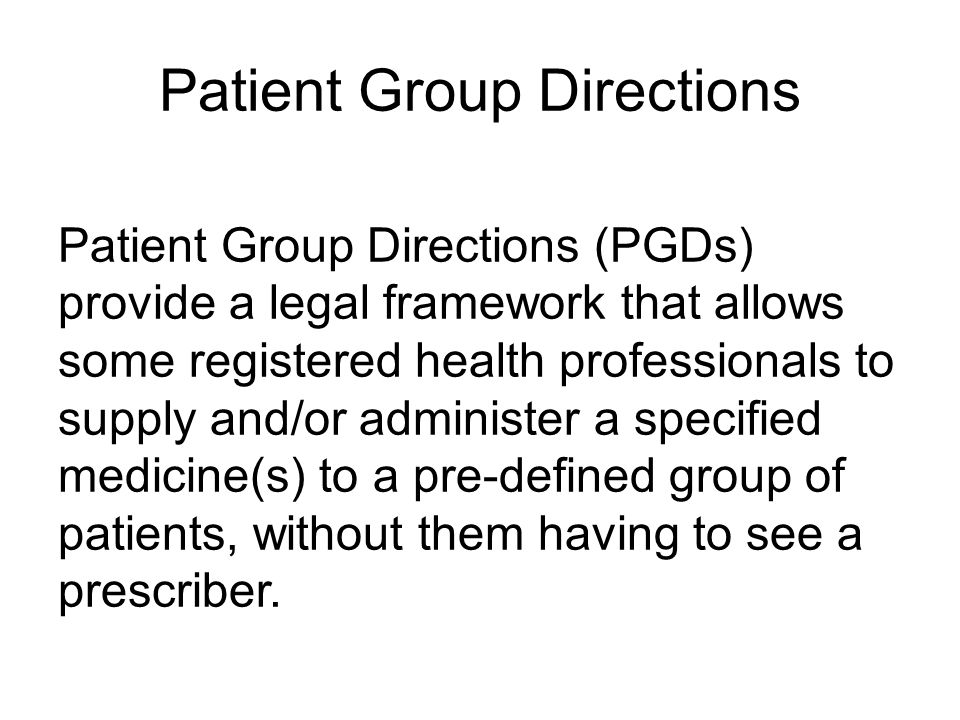 Patient Group Directions Patient Group Directions (PGDs) provide a legal framework that allows some registered health professionals to supply and/or a