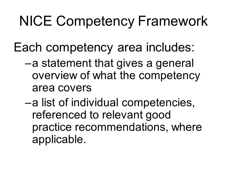 NICE Competency Framework Each competency area includes: –a statement that gives a general overview of what the competency area covers –a list of indi