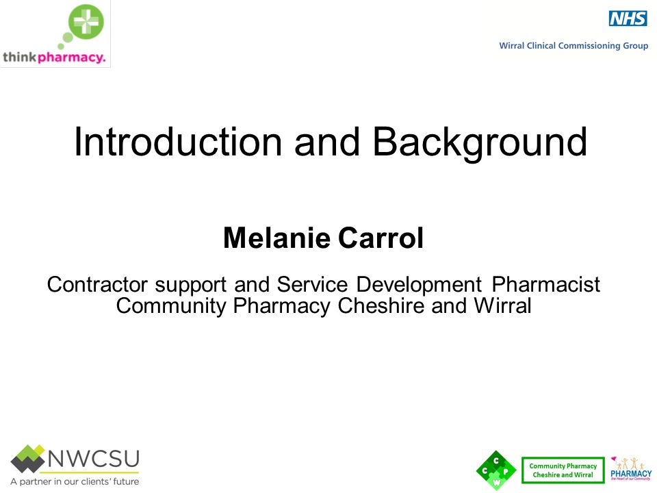 Introduction and Background Melanie Carrol Contractor support and Service Development Pharmacist Community Pharmacy Cheshire and Wirral