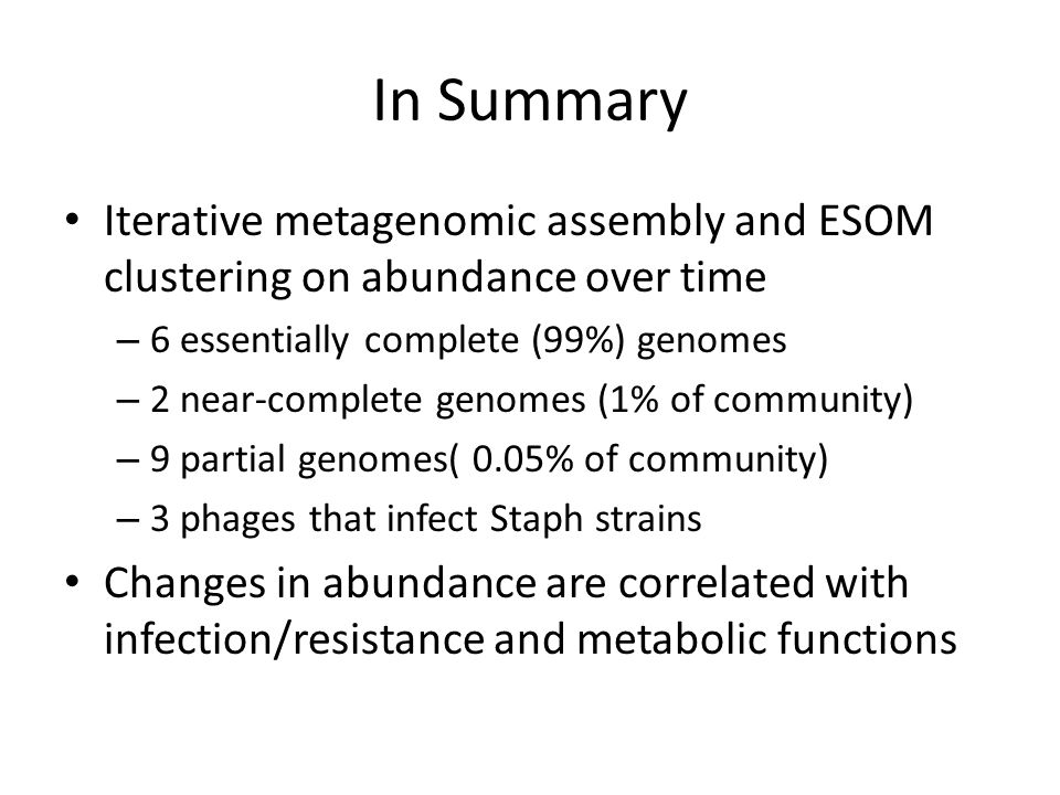 In Summary Iterative metagenomic assembly and ESOM clustering on abundance over time – 6 essentially complete (99%) genomes – 2 near-complete genomes (1% of community) – 9 partial genomes( 0.05% of community) – 3 phages that infect Staph strains Changes in abundance are correlated with infection/resistance and metabolic functions