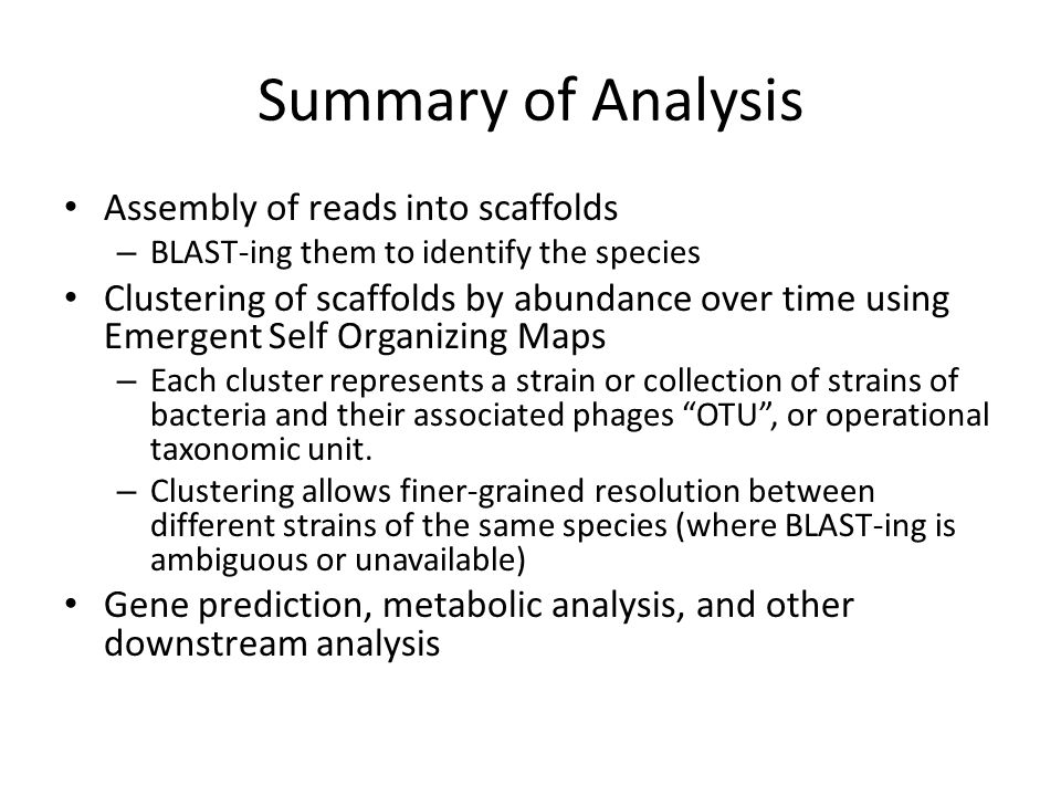Summary of Analysis Assembly of reads into scaffolds – BLAST-ing them to identify the species Clustering of scaffolds by abundance over time using Emergent Self Organizing Maps – Each cluster represents a strain or collection of strains of bacteria and their associated phages OTU , or operational taxonomic unit.