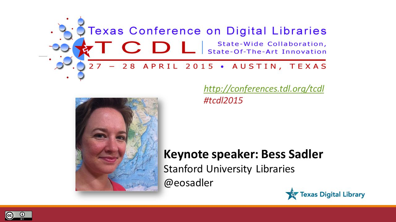 Keynote speaker: Bess Sadler Stanford University Libraries @eosadler http://conferences.tdl.org/tcdl #tcdl2015