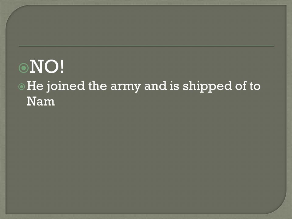  NO!  He joined the army and is shipped of to Nam