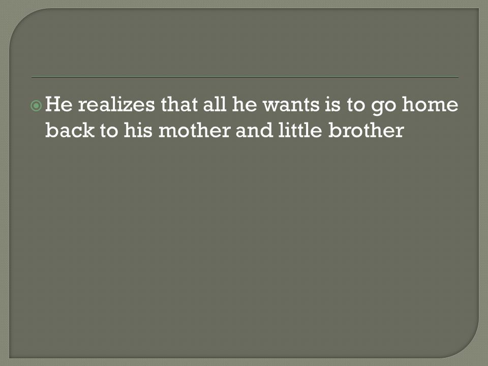  He realizes that all he wants is to go home back to his mother and little brother