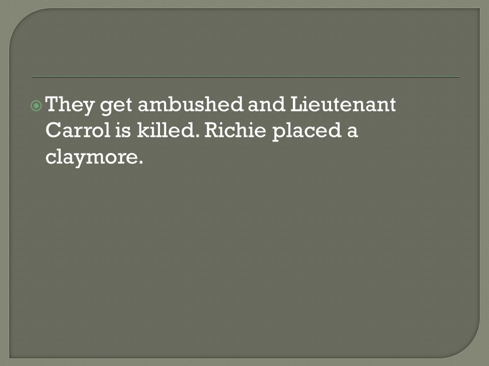  They get ambushed and Lieutenant Carrol is killed. Richie placed a claymore.