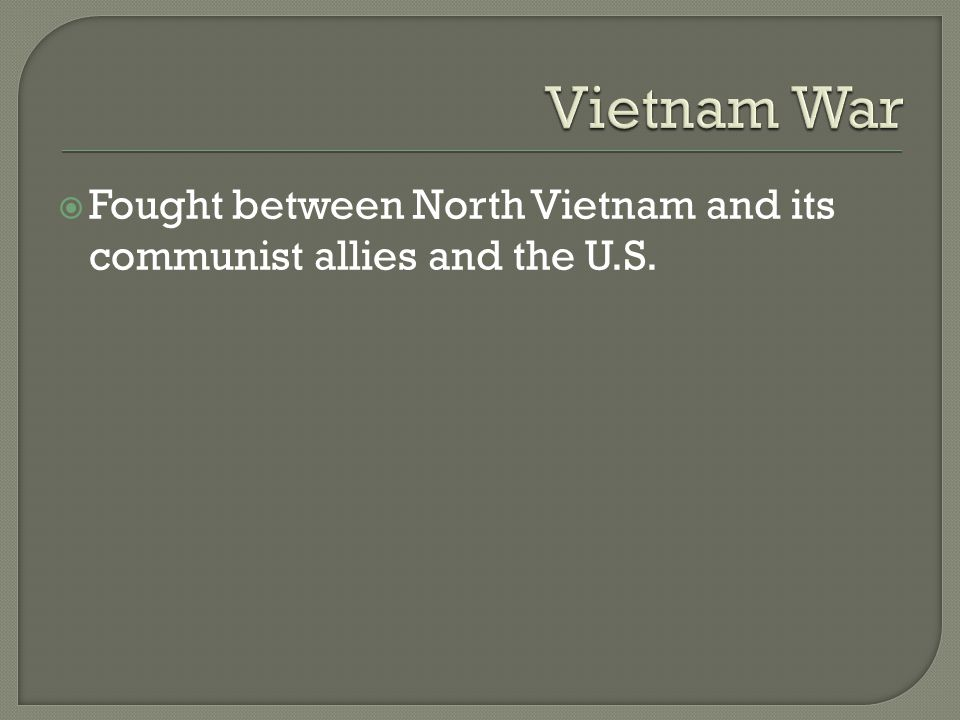  Fought between North Vietnam and its communist allies and the U.S.
