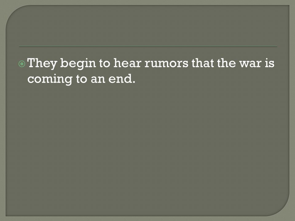  They begin to hear rumors that the war is coming to an end.