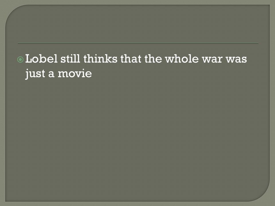  Lobel still thinks that the whole war was just a movie