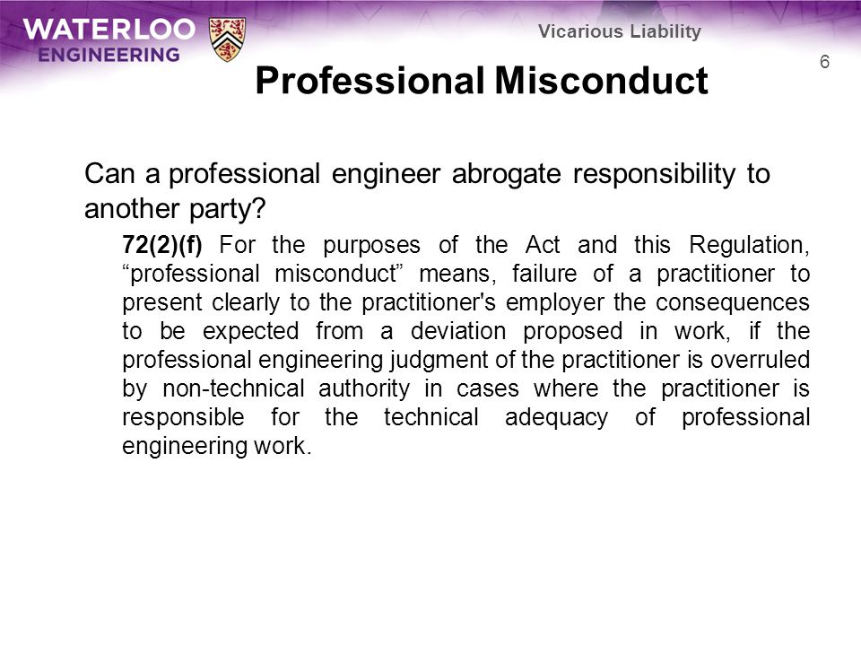 Professional Misconduct Can a professional engineer abrogate responsibility to another party? 72(2)(f) For the purposes of the Act and this Regulation