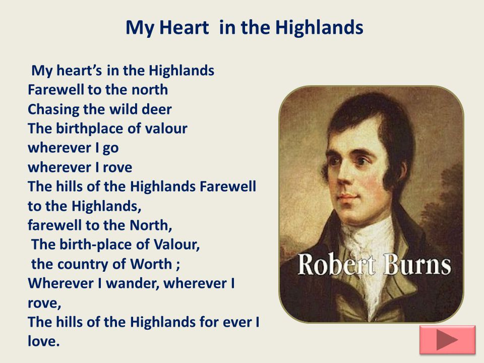 My Heart in the Highlands My heart's in the Highlands Farewell to the north Chasing the wild deer The birthplace of valour wherever I go wherever I rove The hills of the Highlands Farewell to the Highlands, farewell to the North, The birth-place of Valour, the country of Worth ; Wherever I wander, wherever I rove, The hills of the Highlands for ever I love.