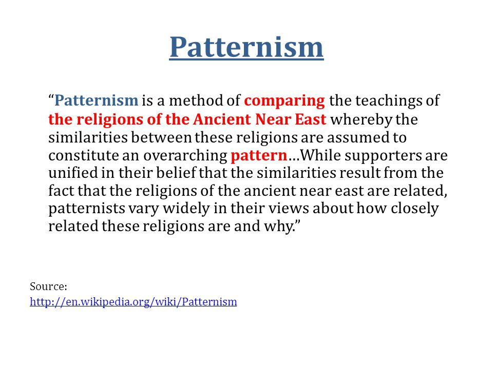 Patternism Patternism is a method of comparing the teachings of the religions of the Ancient Near East whereby the similarities between these religions are assumed to constitute an overarching pattern…While supporters are unified in their belief that the similarities result from the fact that the religions of the ancient near east are related, patternists vary widely in their views about how closely related these religions are and why. Source: http://en.wikipedia.org/wiki/Patternism