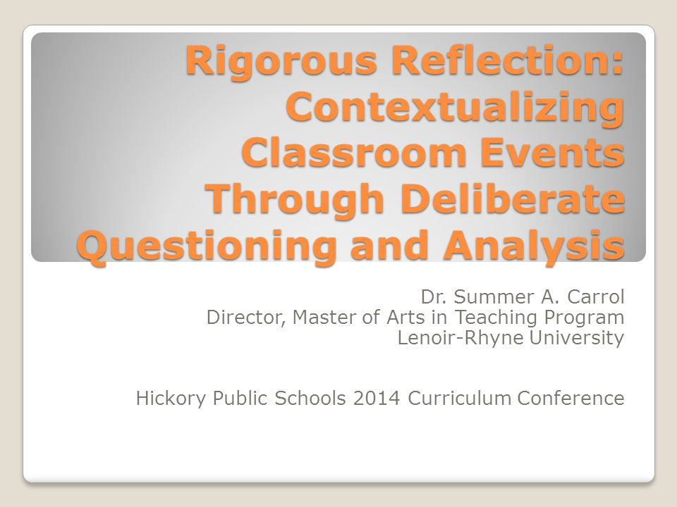 Rigorous Reflection: Contextualizing Classroom Events Through Deliberate Questioning and Analysis Dr.