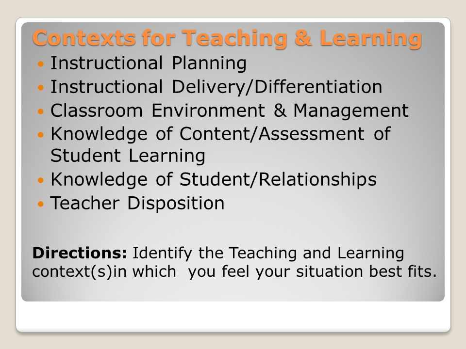 Contexts for Teaching & Learning Instructional Planning Instructional Delivery/Differentiation Classroom Environment & Management Knowledge of Content/Assessment of Student Learning Knowledge of Student/Relationships Teacher Disposition Pair-N-Share: Turn to your neighbor and determine if he/she agrees with the teaching and learning context (s) you have selected.