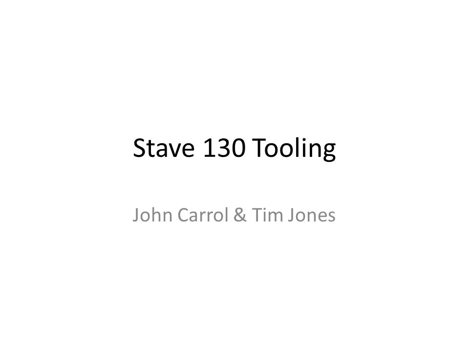 Stave 130 Tooling John Carrol & Tim Jones